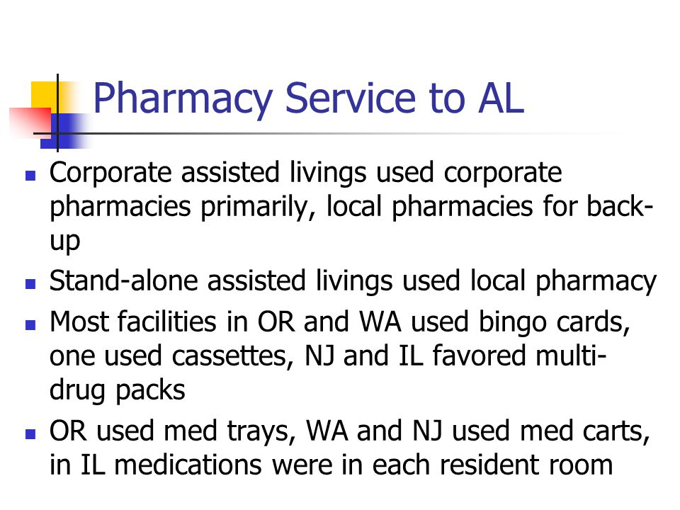 Pharmacy Service to AL Corporate assisted livings used corporate pharmacies primarily, local pharmacies for back- up Stand-alone assisted livings used local pharmacy Most facilities in OR and WA used bingo cards, one used cassettes, NJ and IL favored multi- drug packs OR used med trays, WA and NJ used med carts, in IL medications were in each resident room