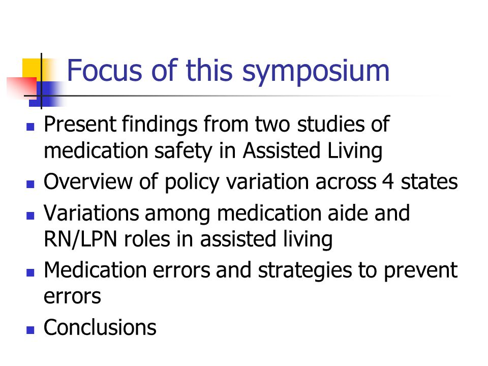 Focus of this symposium Present findings from two studies of medication safety in Assisted Living Overview of policy variation across 4 states Variations among medication aide and RN/LPN roles in assisted living Medication errors and strategies to prevent errors Conclusions