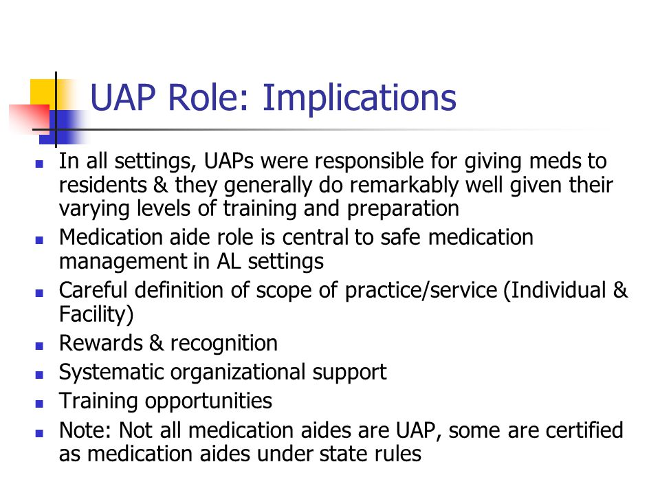 UAP Role: Implications In all settings, UAPs were responsible for giving meds to residents & they generally do remarkably well given their varying levels of training and preparation Medication aide role is central to safe medication management in AL settings Careful definition of scope of practice/service (Individual & Facility) Rewards & recognition Systematic organizational support Training opportunities Note: Not all medication aides are UAP, some are certified as medication aides under state rules