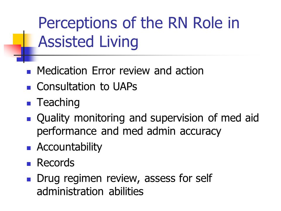 Perceptions of the RN Role in Assisted Living Medication Error review and action Consultation to UAPs Teaching Quality monitoring and supervision of med aid performance and med admin accuracy Accountability Records Drug regimen review, assess for self administration abilities