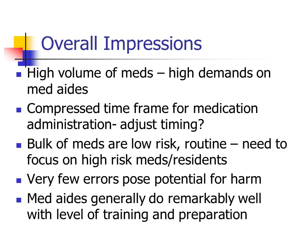 Overall Impressions High volume of meds – high demands on med aides Compressed time frame for medication administration- adjust timing.