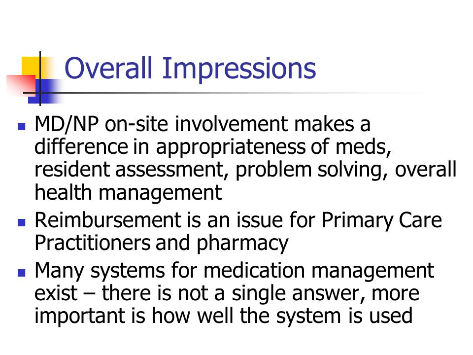 Overall Impressions MD/NP on-site involvement makes a difference in appropriateness of meds, resident assessment, problem solving, overall health management Reimbursement is an issue for Primary Care Practitioners and pharmacy Many systems for medication management exist – there is not a single answer, more important is how well the system is used