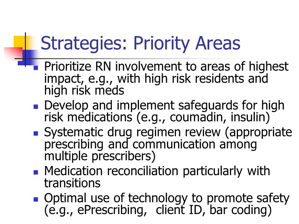 Strategies: Priority Areas Prioritize RN involvement to areas of highest impact, e.g., with high risk residents and high risk meds Develop and implement safeguards for high risk medications (e.g., coumadin, insulin) Systematic drug regimen review (appropriate prescribing and communication among multiple prescribers) Medication reconciliation particularly with transitions Optimal use of technology to promote safety (e.g., ePrescribing, client ID, bar coding)