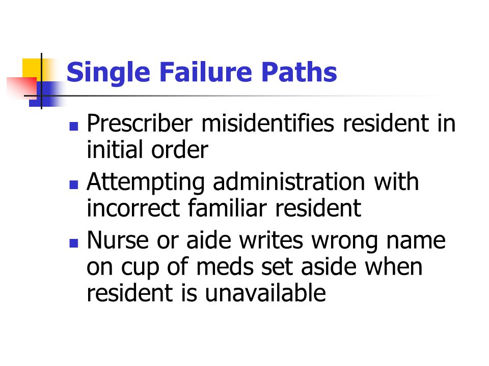 Single Failure Paths Prescriber misidentifies resident in initial order Attempting administration with incorrect familiar resident Nurse or aide writes wrong name on cup of meds set aside when resident is unavailable