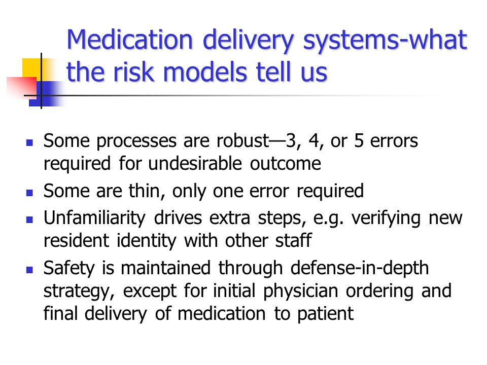 Medication delivery systems-what the risk models tell us Some processes are robust—3, 4, or 5 errors required for undesirable outcome Some are thin, only one error required Unfamiliarity drives extra steps, e.g.