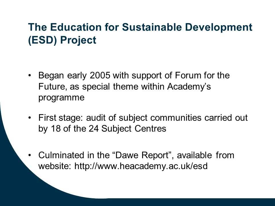 The Education for Sustainable Development (ESD) Project Began early 2005 with support of Forum for the Future, as special theme within Academy's programme First stage: audit of subject communities carried out by 18 of the 24 Subject Centres Culminated in the Dawe Report , available from website: http://www.heacademy.ac.uk/esd