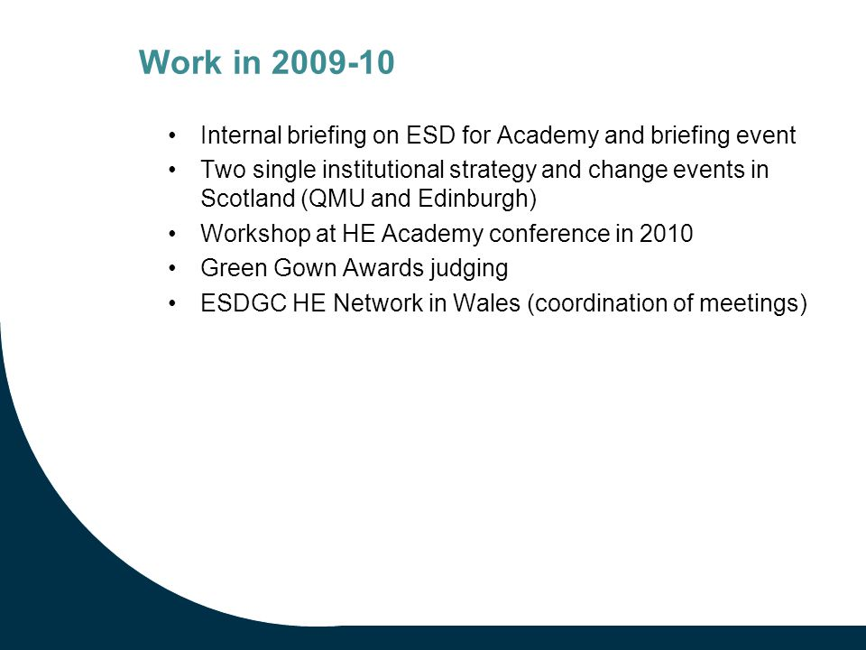 Work in 2009-10 Internal briefing on ESD for Academy and briefing event Two single institutional strategy and change events in Scotland (QMU and Edinburgh) Workshop at HE Academy conference in 2010 Green Gown Awards judging ESDGC HE Network in Wales (coordination of meetings)