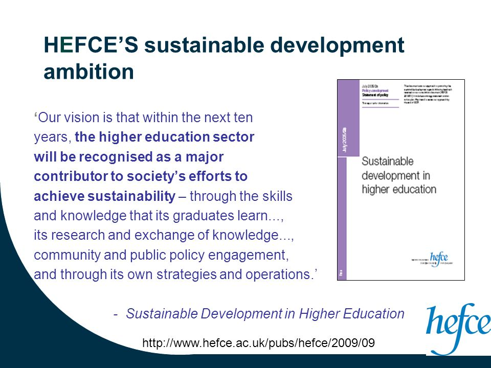 HEFCE'S sustainable development ambition 'Our vision is that within the next ten years, the higher education sector will be recognised as a major contributor to society's efforts to achieve sustainability – through the skills and knowledge that its graduates learn..., its research and exchange of knowledge..., community and public policy engagement, and through its own strategies and operations.' - Sustainable Development in Higher Education http://www.hefce.ac.uk/pubs/hefce/2009/09