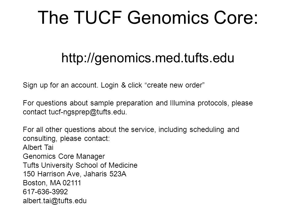 "The TUCF Genomics Core: http://genomics.med.tufts.edu Sign up for an account. Login & click ""create new order"" For questions about sample preparation"