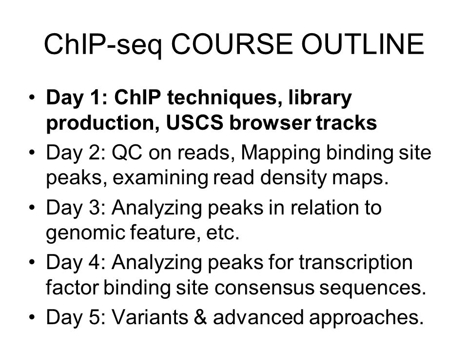 Day 1: ChIP techniques, library production, USCS browser tracks Day 2: QC on reads, Mapping binding site peaks, examining read density maps. Day 3: An