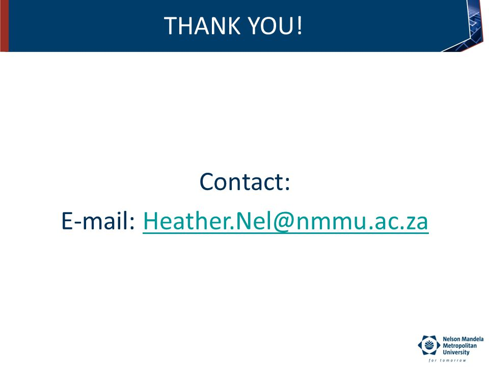 THANK YOU! Contact: E-mail: Heather.Nel@nmmu.ac.zaHeather.Nel@nmmu.ac.za