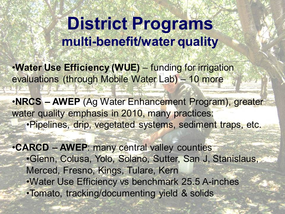 District Programs multi-benefit/water quality Water Use Efficiency (WUE) – funding for irrigation evaluations (through Mobile Water Lab) – 10 more NRCS – AWEP (Ag Water Enhancement Program), greater water quality emphasis in 2010, many practices: Pipelines, drip, vegetated systems, sediment traps, etc.