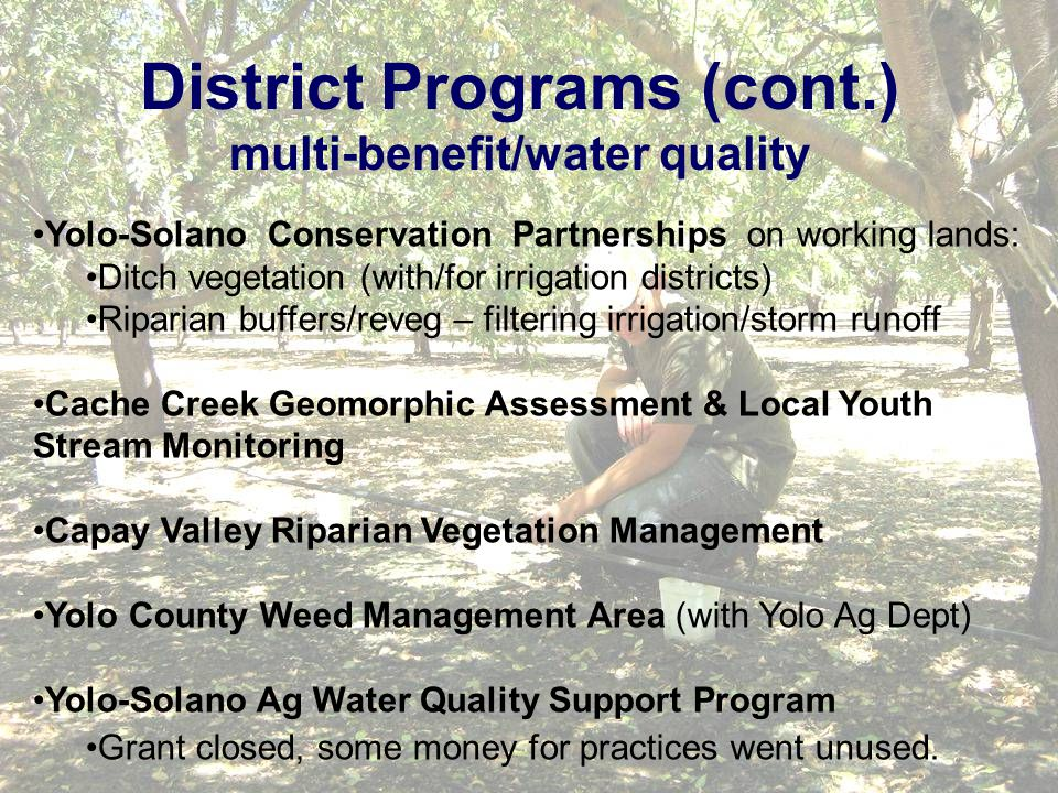 District Programs (cont.) multi-benefit/water quality Yolo-Solano Conservation Partnerships on working lands: Ditch vegetation (with/for irrigation districts) Riparian buffers/reveg – filtering irrigation/storm runoff Cache Creek Geomorphic Assessment & Local Youth Stream Monitoring Capay Valley Riparian Vegetation Management Yolo County Weed Management Area (with Yolo Ag Dept) Yolo-Solano Ag Water Quality Support Program Grant closed, some money for practices went unused.