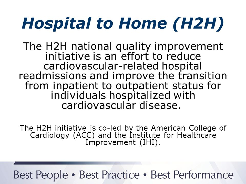 Hospital to Home (H2H) H2H Goal: To reduce all-cause readmission rates among patients discharged with heart failure or acute myocardial infarction by 20% by 2012.