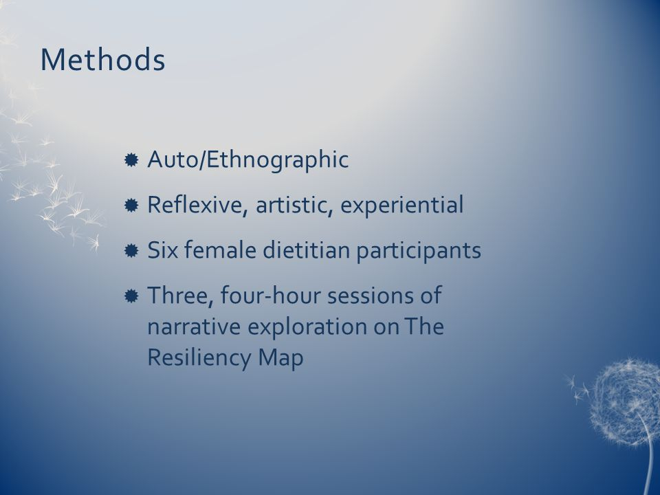 Methods  Auto/Ethnographic  Reflexive, artistic, experiential  Six female dietitian participants  Three, four-hour sessions of narrative exploration on The Resiliency Map