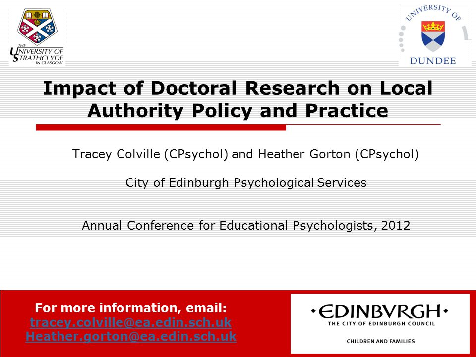 Impact of Doctoral Research on Local Authority Policy and Practice Tracey Colville (CPsychol) and Heather Gorton (CPsychol) City of Edinburgh Psychological Services Annual Conference for Educational Psychologists, 2012 For more information, email: tracey.colville@ea.edin.sch.uk tracey.colville@ea.edin.sch.uk Heather.gorton@ea.edin.sch.uk