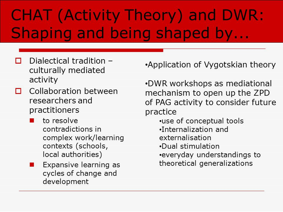 CHAT (Activity Theory) and DWR: Shaping and being shaped by...