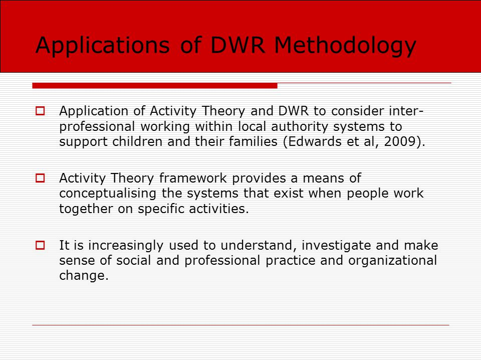 Applications of DWR Methodology  Application of Activity Theory and DWR to consider inter- professional working within local authority systems to support children and their families (Edwards et al, 2009).