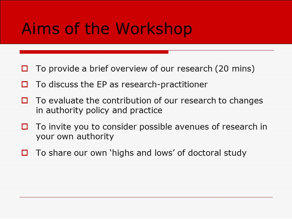 Aims of the Workshop  To provide a brief overview of our research (20 mins)  To discuss the EP as research-practitioner  To evaluate the contribution of our research to changes in authority policy and practice  To invite you to consider possible avenues of research in your own authority  To share our own 'highs and lows' of doctoral study