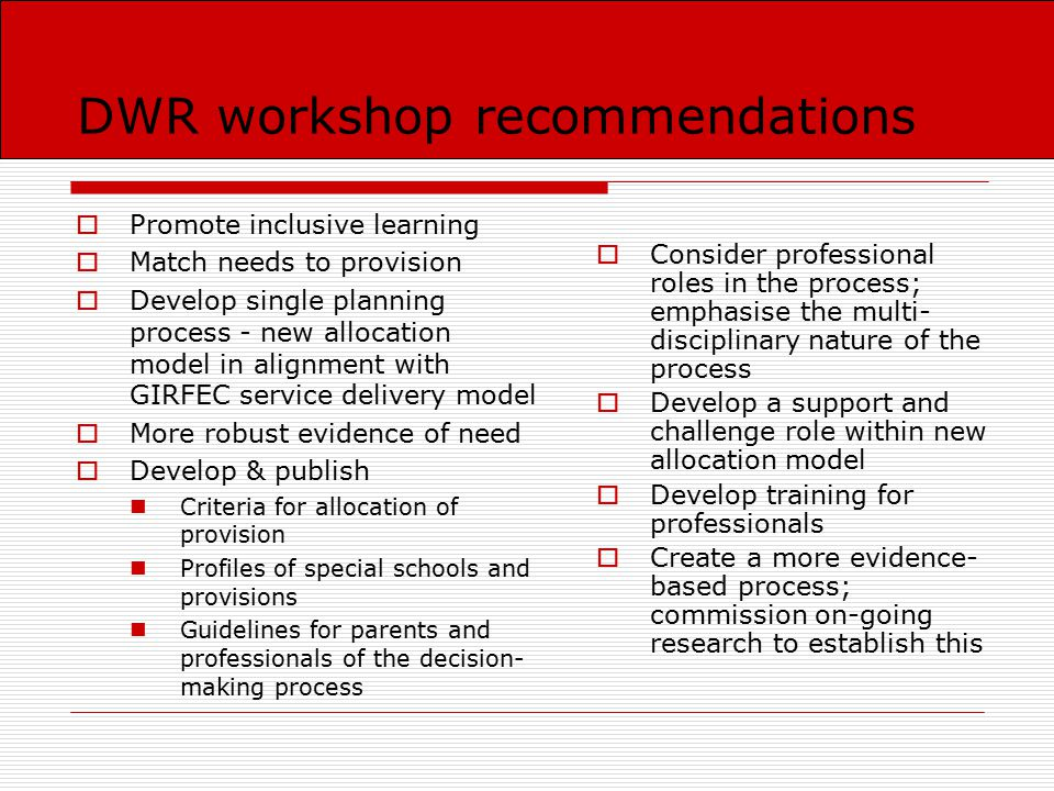 DWR workshop recommendations  Promote inclusive learning  Match needs to provision  Develop single planning process - new allocation model in alignment with GIRFEC service delivery model  More robust evidence of need  Develop & publish Criteria for allocation of provision Profiles of special schools and provisions Guidelines for parents and professionals of the decision- making process  Consider professional roles in the process; emphasise the multi- disciplinary nature of the process  Develop a support and challenge role within new allocation model  Develop training for professionals  Create a more evidence- based process; commission on-going research to establish this