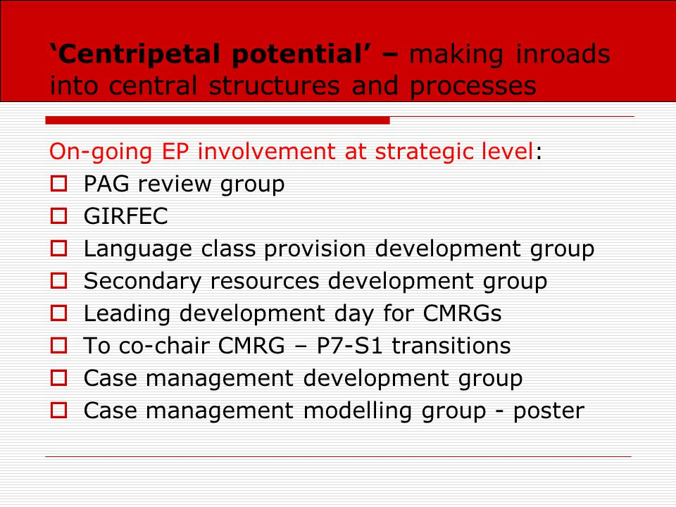 'Centripetal potential' – making inroads into central structures and processes On-going EP involvement at strategic level:  PAG review group  GIRFEC  Language class provision development group  Secondary resources development group  Leading development day for CMRGs  To co-chair CMRG – P7-S1 transitions  Case management development group  Case management modelling group - poster