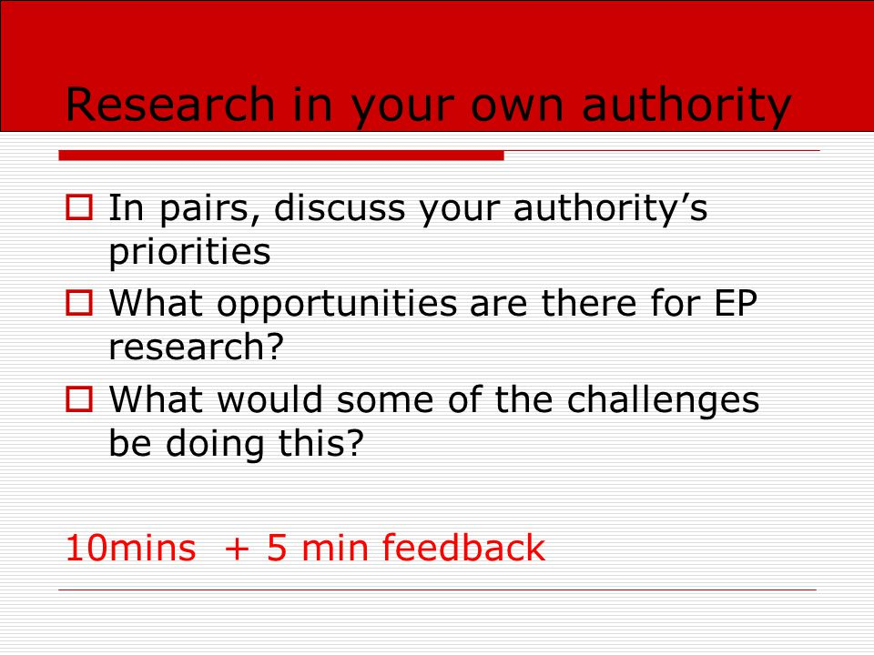 Research in your own authority  In pairs, discuss your authority's priorities  What opportunities are there for EP research.