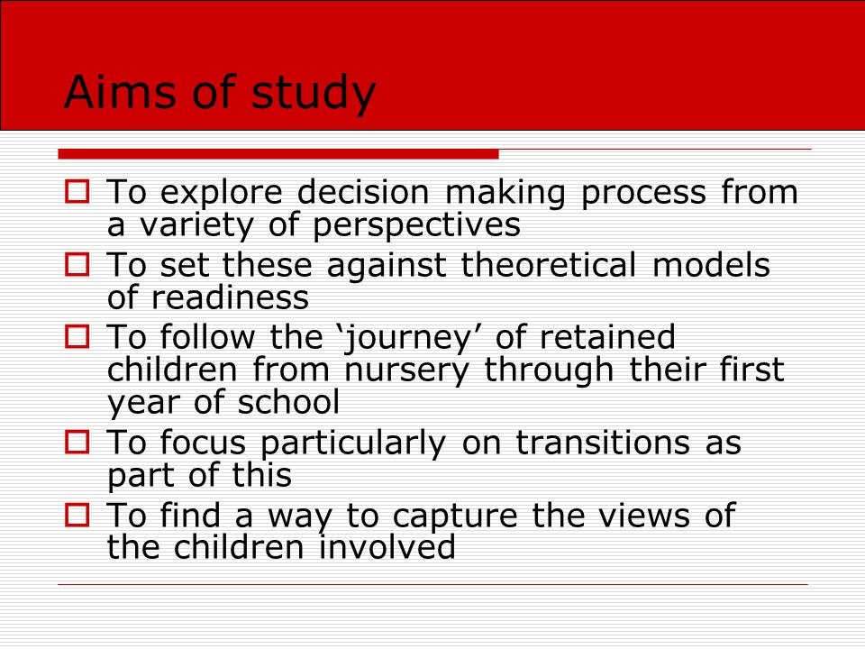 Aims of study  To explore decision making process from a variety of perspectives  To set these against theoretical models of readiness  To follow the 'journey' of retained children from nursery through their first year of school  To focus particularly on transitions as part of this  To find a way to capture the views of the children involved