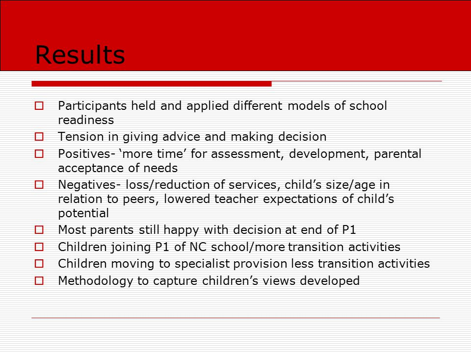 Conclusion/Next Steps  Need to develop a more 'interactionist' approach (Meisels, 1998) to this issue: Encourage parents and nursery staff to discuss pros and cons Identify potential barriers Discuss with school how to overcome/support these Plan more effective transitions for children with complex needs Involve parents more fully in the process 'Ready Schools' rather than 'Ready Children'