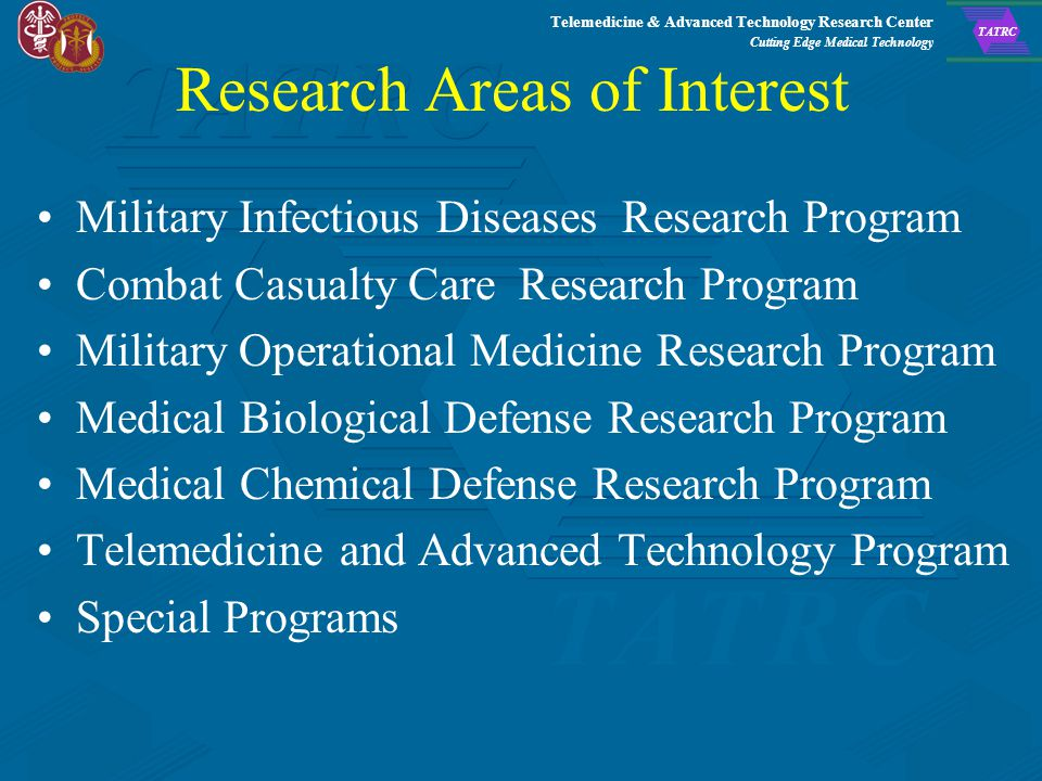 Telemedicine & Advanced Technology Research Center Cutting Edge Medical Technology TATRC USAMRMC Broad Agency Announcement (BAA) 08-1 *Provides a general description of USAMRMC's research programs Specific areas of interest General information Evaluation and selection criteria Proposal preparation instructions *BAA is continuously open, 24/7 *Accepts proposals on a rolling basis.