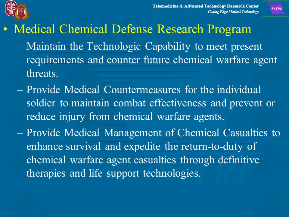 Telemedicine & Advanced Technology Research Center Cutting Edge Medical Technology TATRC Military Operational Medicine Research Program –Injury Prevention and Reduction –Psychological Health and Resilience –Environmental Health and Protection –Physiological Health Medical Biological Defense Research Program –Viral, Toxin and Bacterial Studies –Drug Development Development, synthesis and testing of compounds that possess antiviral, antibacterial, immunomodulatory or antitoxin activities –Identification and Diagnosis of antigens and antibodies