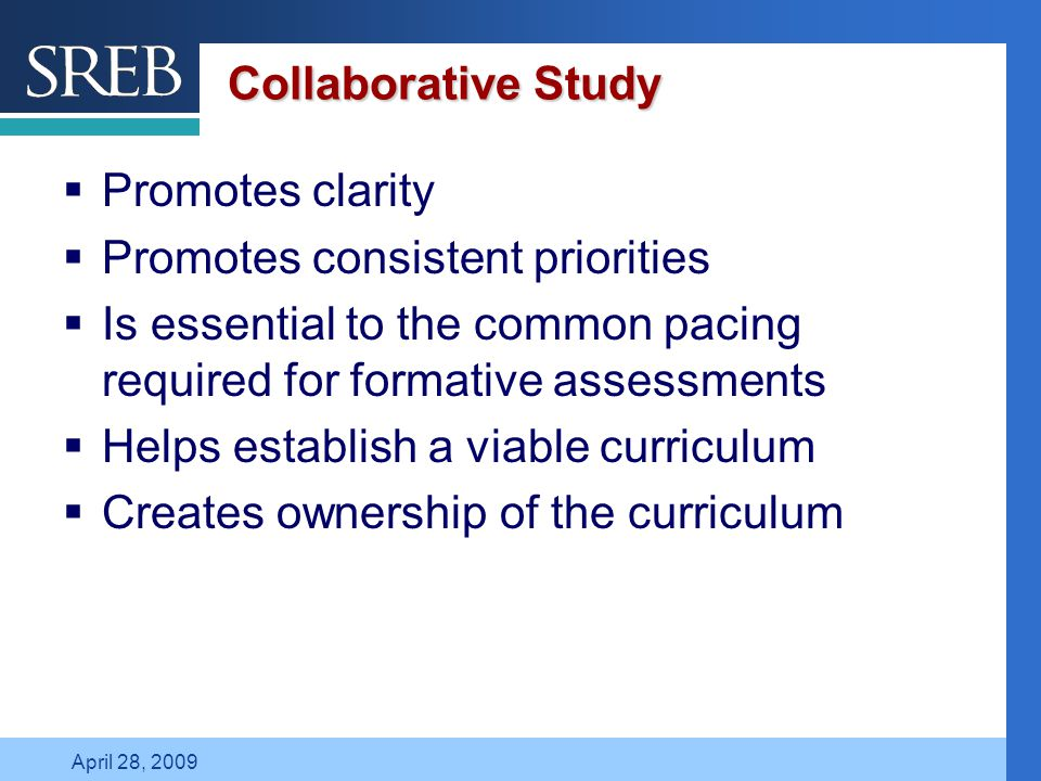 Company LOGO April 28, 2009 Collaborative Study  Promotes clarity  Promotes consistent priorities  Is essential to the common pacing required for formative assessments  Helps establish a viable curriculum  Creates ownership of the curriculum