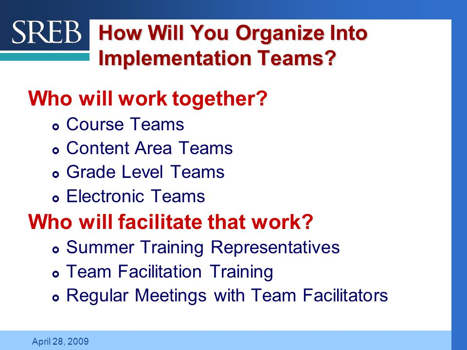 Company LOGO April 28, 2009 How Will You Organize Into Implementation Teams? Who will work together?  Course Teams  Content Area Teams  Grade Level