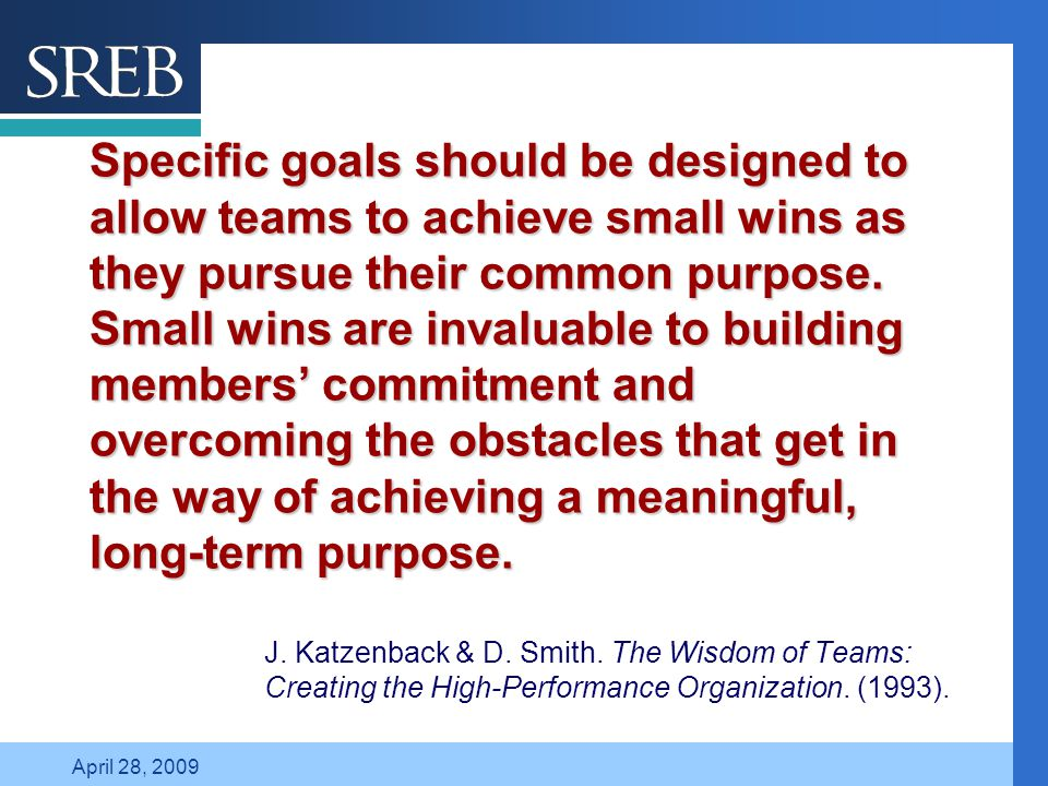 Company LOGO April 28, 2009 Specific goals should be designed to allow teams to achieve small wins as they pursue their common purpose.
