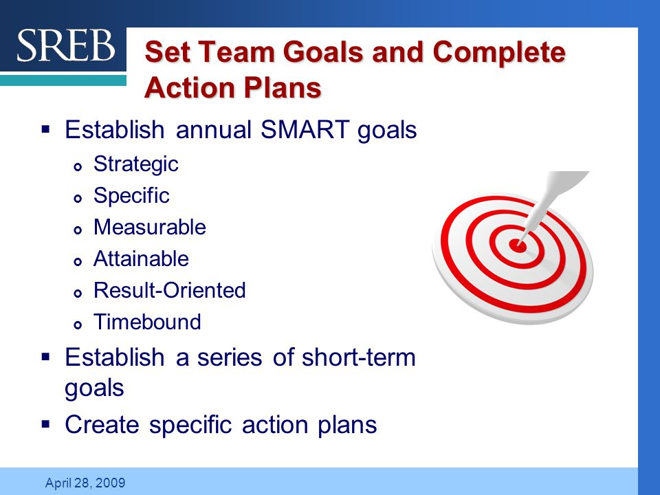 Company LOGO April 28, 2009 Set Team Goals and Complete Action Plans  Establish annual SMART goals  Strategic  Specific  Measurable  Attainable 