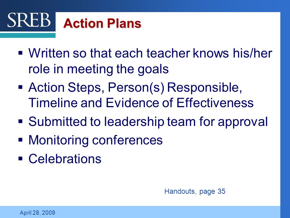 Company LOGO April 28, 2009 Action Plans  Written so that each teacher knows his/her role in meeting the goals  Action Steps, Person(s) Responsible, Timeline and Evidence of Effectiveness  Submitted to leadership team for approval  Monitoring conferences  Celebrations Handouts, page 35
