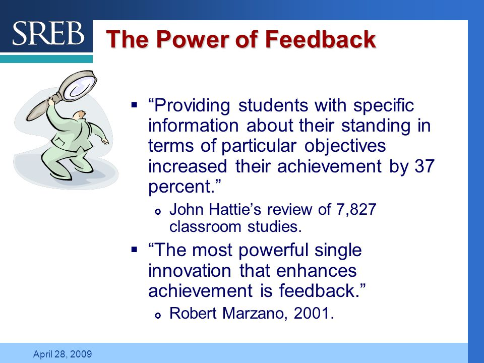 Company LOGO April 28, 2009 The Power of Feedback  Providing students with specific information about their standing in terms of particular objectives increased their achievement by 37 percent.  John Hattie's review of 7,827 classroom studies.
