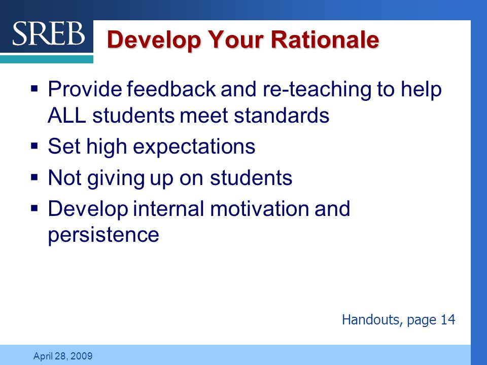 Company LOGO April 28, 2009 Develop Your Rationale  Provide feedback and re-teaching to help ALL students meet standards  Set high expectations  Not giving up on students  Develop internal motivation and persistence Handouts, page 14