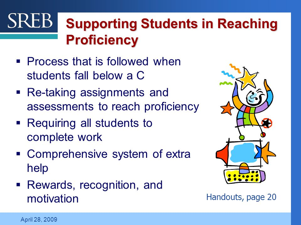Company LOGO April 28, 2009 Supporting Students in Reaching Proficiency  Process that is followed when students fall below a C  Re-taking assignments and assessments to reach proficiency  Requiring all students to complete work  Comprehensive system of extra help  Rewards, recognition, and motivation Handouts, page 20