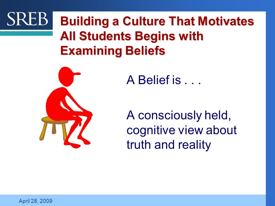 Company LOGO April 28, 2009 Building a Culture That Motivates All Students Begins with Examining Beliefs A Belief is...
