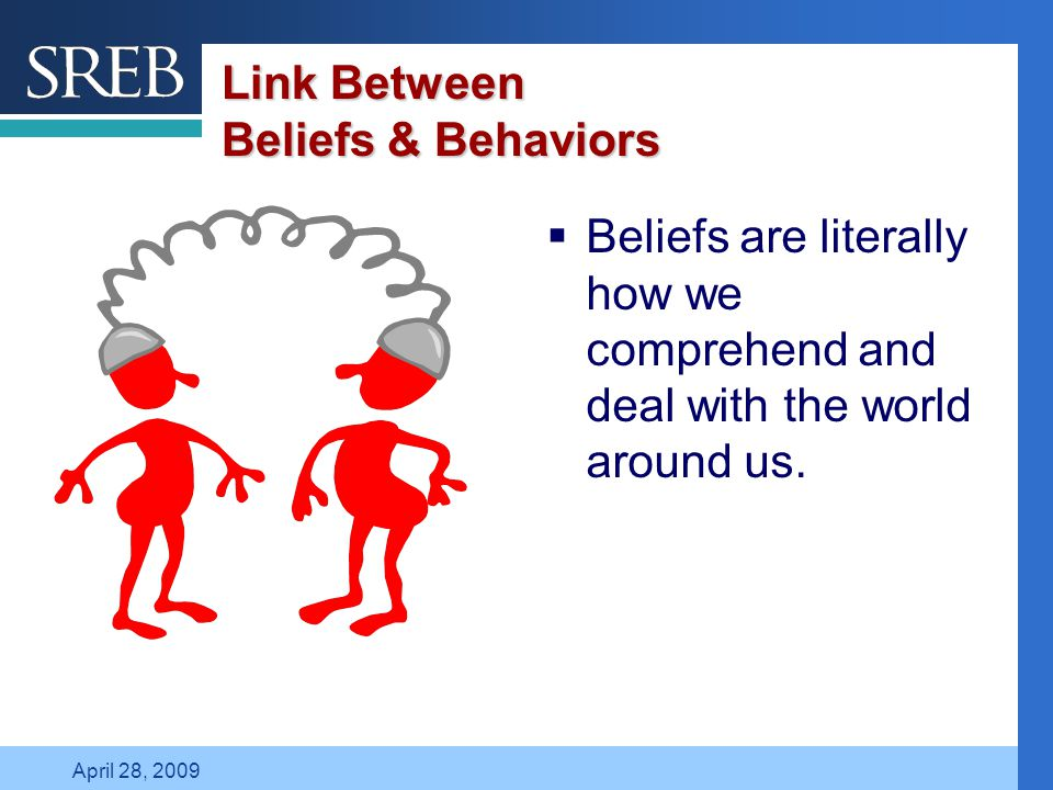 Company LOGO April 28, 2009 Link Between Beliefs & Behaviors  Beliefs are literally how we comprehend and deal with the world around us.