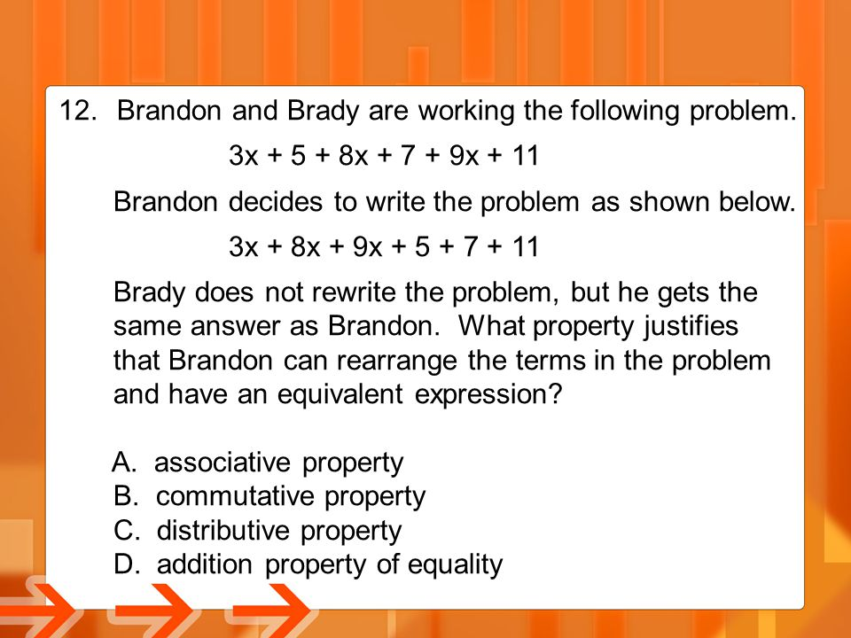 12. Brandon and Brady are working the following problem. 3x + 5 + 8x + 7 + 9x + 11 Brandon decides to write the problem as shown below. 3x + 8x + 9x +
