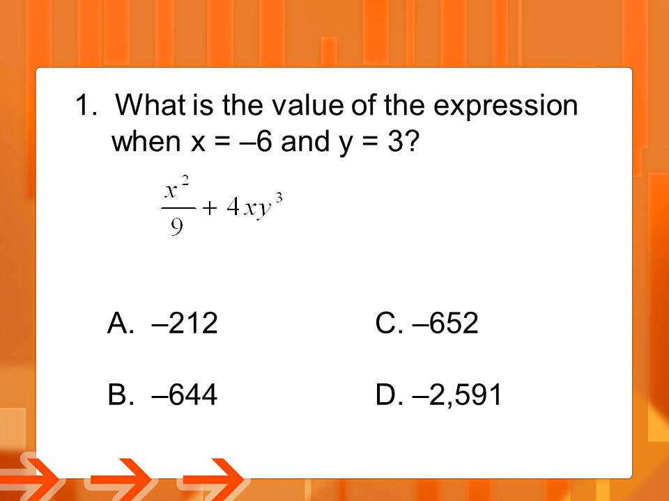 1. What is the value of the expression when x = –6 and y = 3? A. –212C. –652 B. –644D. –2,591