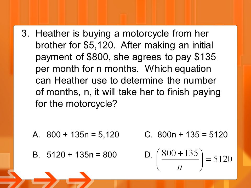 3.Heather is buying a motorcycle from her brother for $5,120. After making an initial payment of $800, she agrees to pay $135 per month for n months.