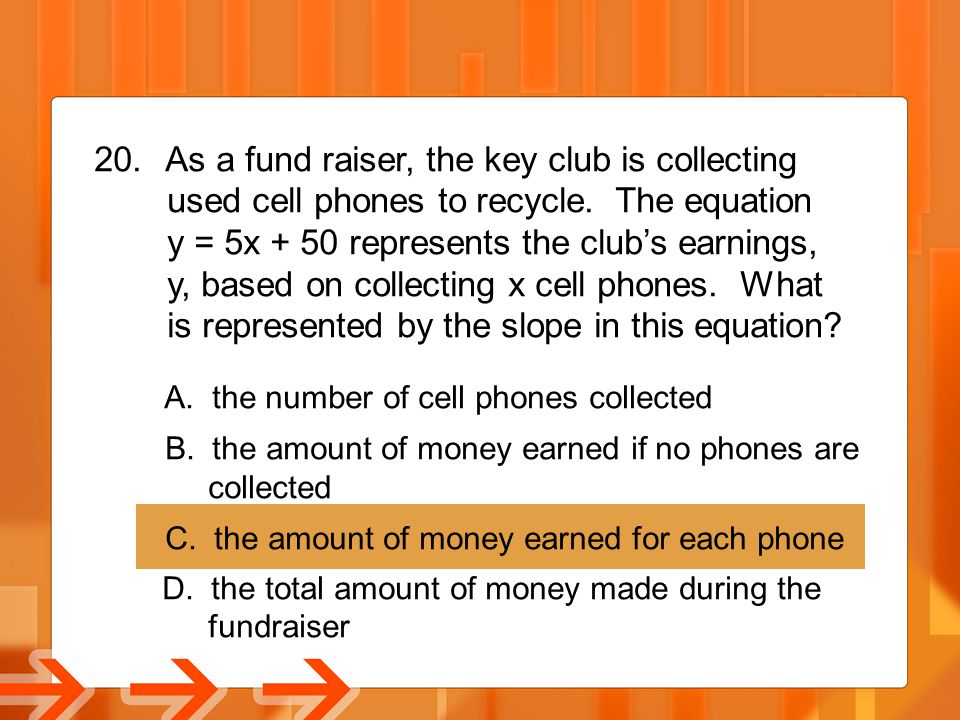 20. As a fund raiser, the key club is collecting used cell phones to recycle. The equation y = 5x + 50 represents the club's earnings, y, based on col