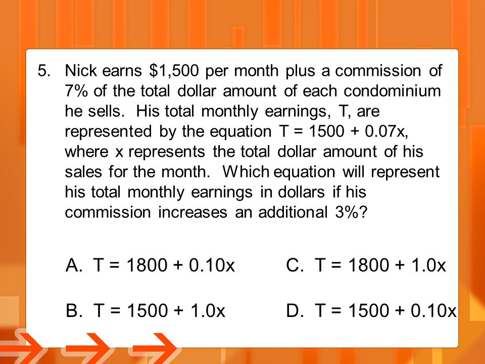 5.Nick earns $1,500 per month plus a commission of 7% of the total dollar amount of each condominium he sells. His total monthly earnings, T, are repr