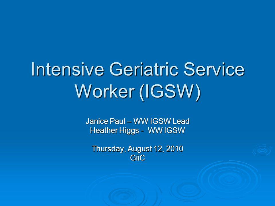 Intensive Geriatric Service Worker (IGSW) Janice Paul – WW IGSW Lead Heather Higgs - WW IGSW Thursday, August 12, 2010 GiiC
