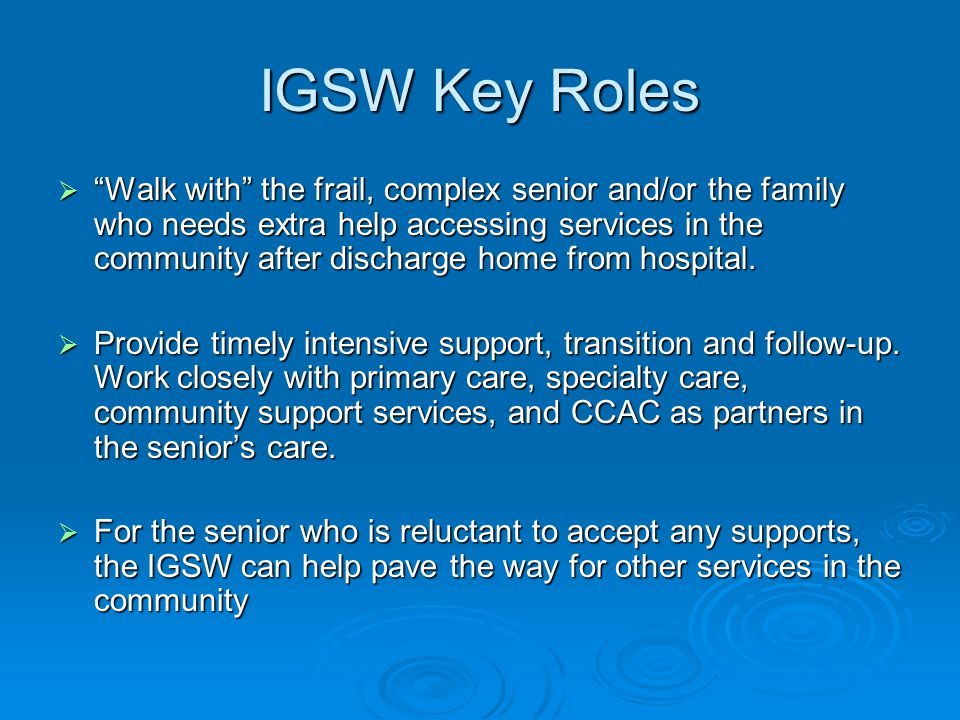 "IGSW Key Roles  ""Walk with"" the frail, complex senior and/or the family who needs extra help accessing services in the community after discharge home"