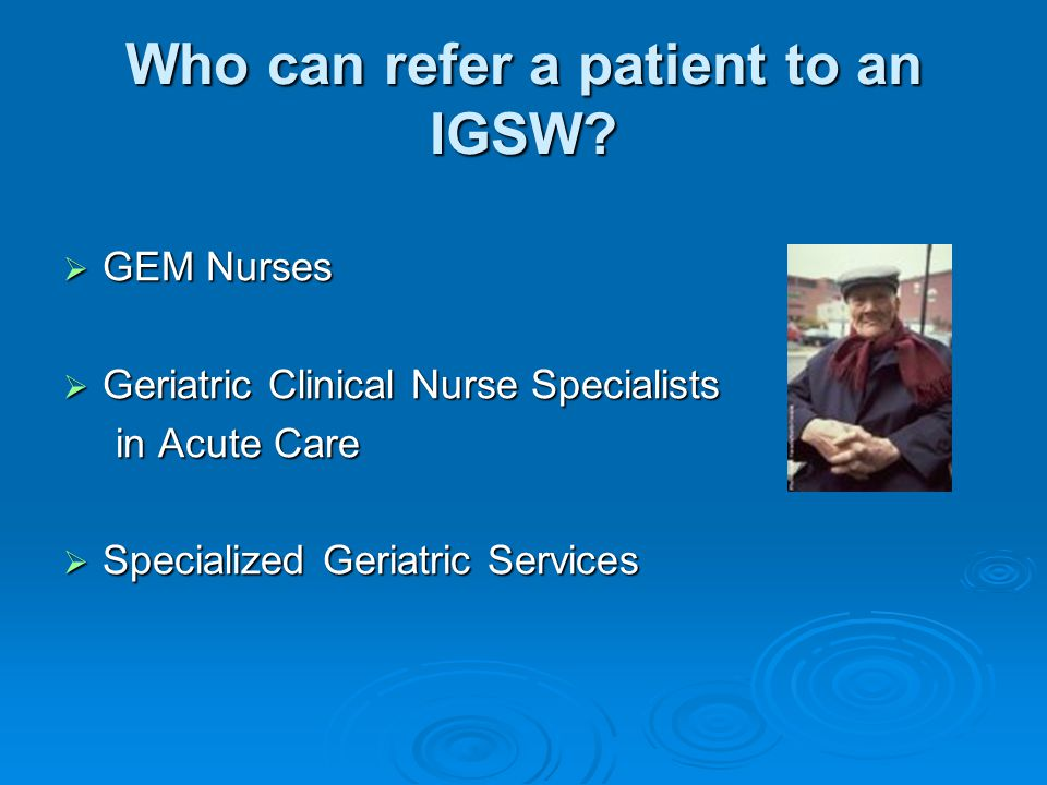 Who can refer a patient to an IGSW?  GEM Nurses  Geriatric Clinical Nurse Specialists in Acute Care  Specialized Geriatric Services
