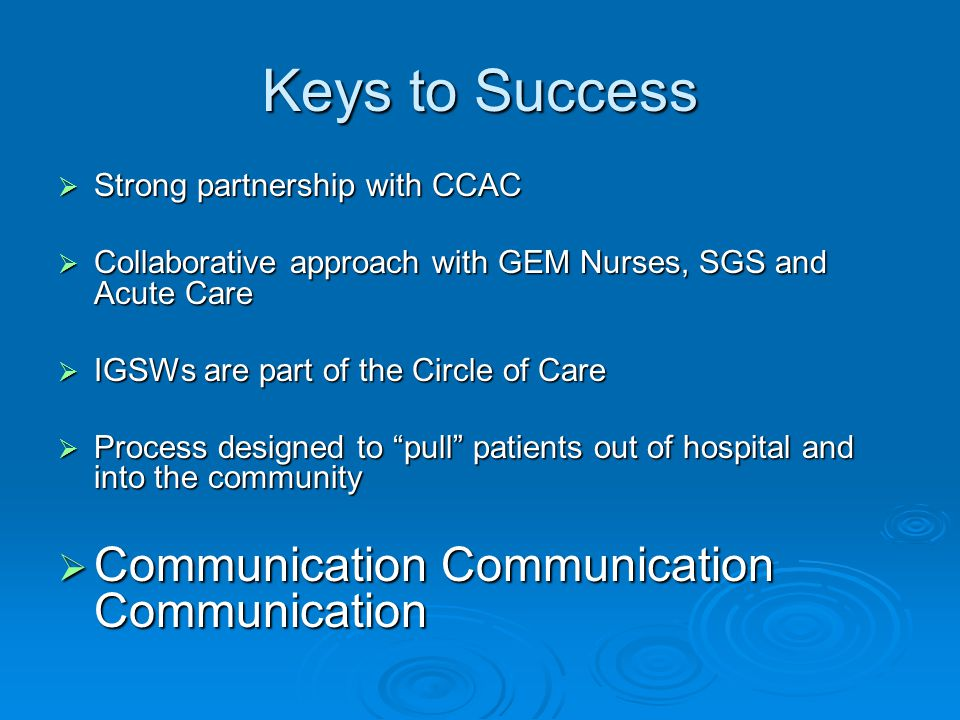  Strong partnership with CCAC  Collaborative approach with GEM Nurses, SGS and Acute Care  IGSWs are part of the Circle of Care  Process designed