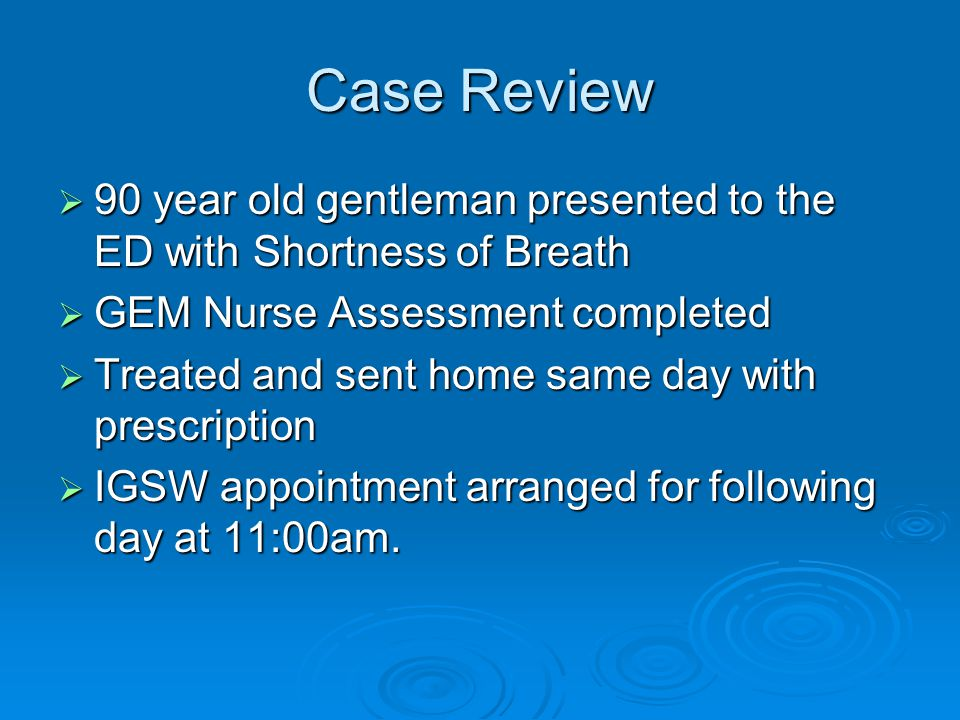Case Review  90 year old gentleman presented to the ED with Shortness of Breath  GEM Nurse Assessment completed  Treated and sent home same day wit